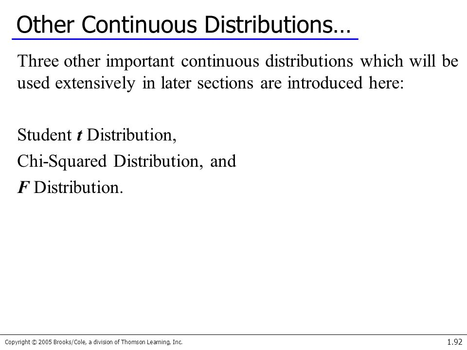 Copyright © 2005 Brooks/Cole, a division of Thomson Learning, Inc. 1.92 Other Continuous Distributions… Three other important continuous distributions