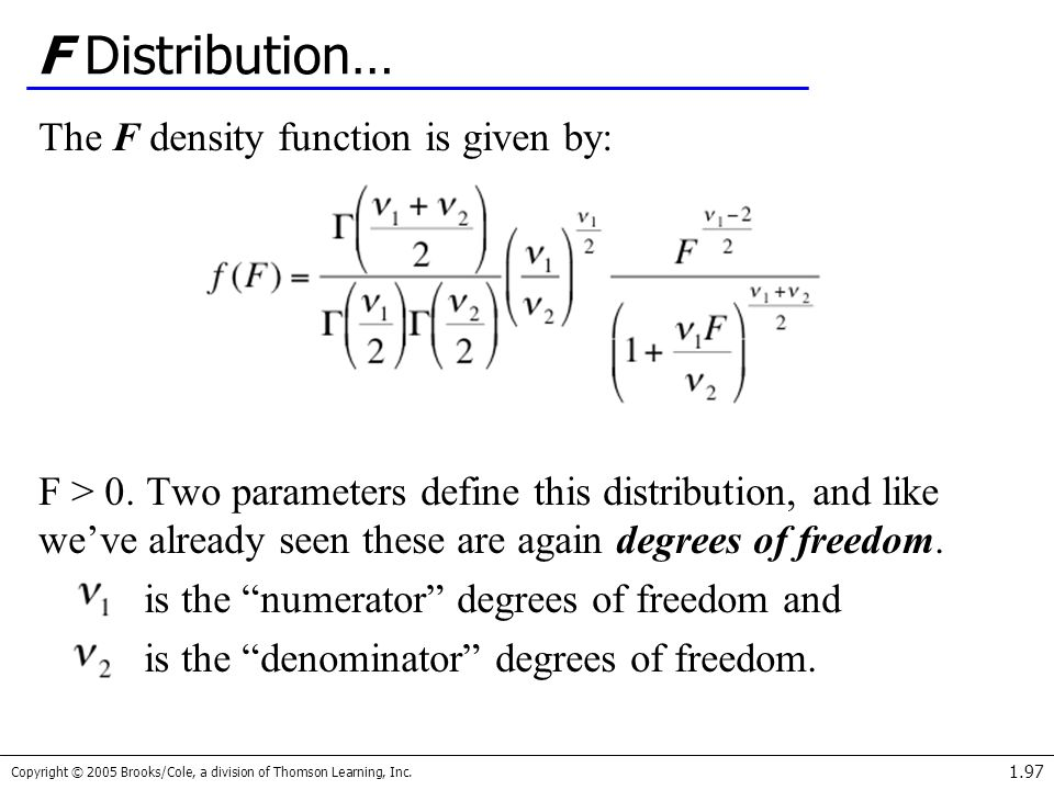Copyright © 2005 Brooks/Cole, a division of Thomson Learning, Inc. 1.97 F Distribution… The F density function is given by: F > 0. Two parameters defi