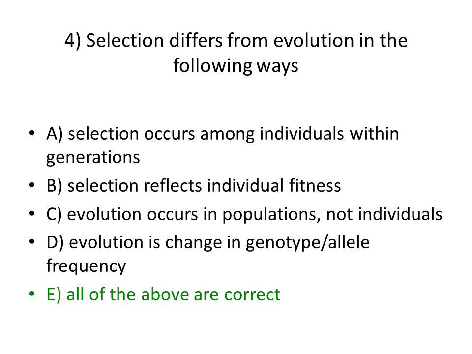 4) Selection differs from evolution in the following ways A) selection occurs among individuals within generations B) selection reflects individual fitness C) evolution occurs in populations, not individuals D) evolution is change in genotype/allele frequency E) all of the above are correct