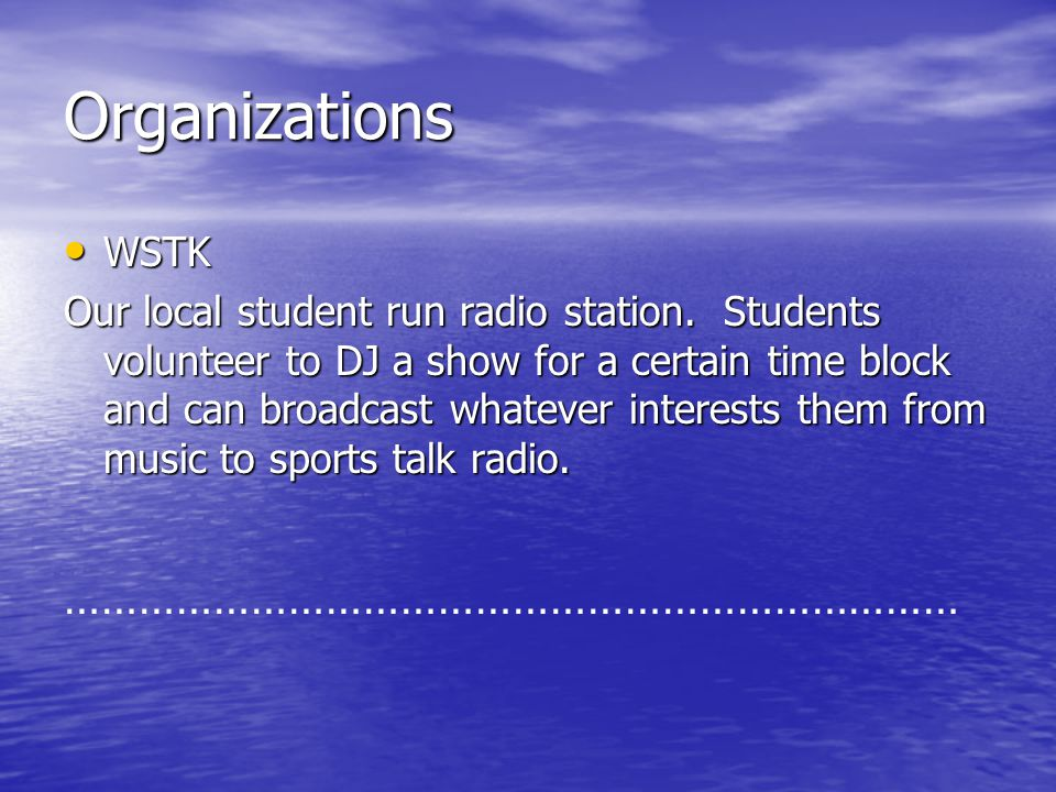 Organizations WSTK WSTK Our local student run radio station. Students volunteer to DJ a show for a certain time block and can broadcast whatever inter