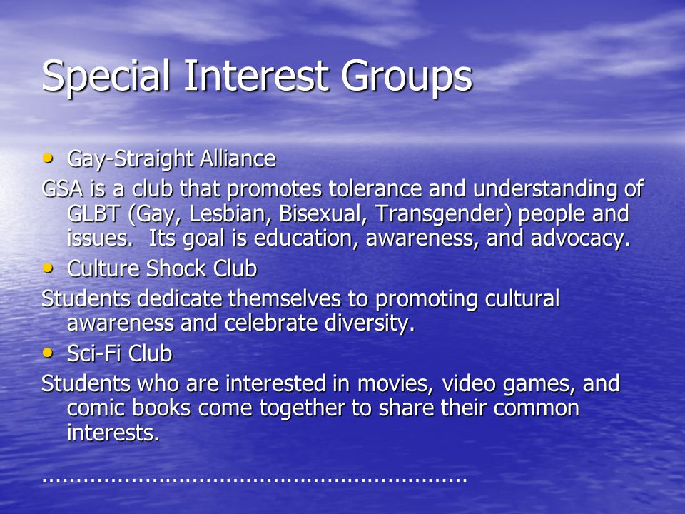 Special Interest Groups Gay-Straight Alliance Gay-Straight Alliance GSA is a club that promotes tolerance and understanding of GLBT (Gay, Lesbian, Bis