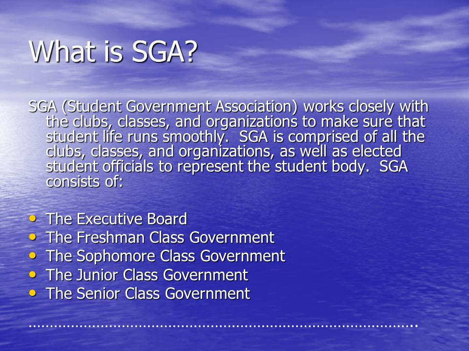 What is SGA? SGA (Student Government Association) works closely with the clubs, classes, and organizations to make sure that student life runs smoothl