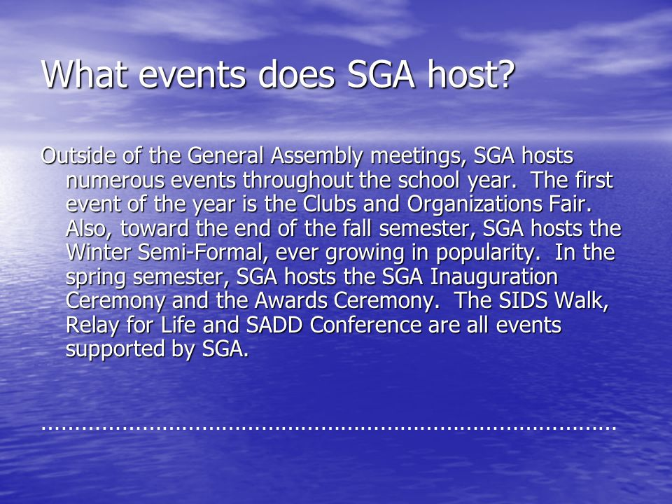 What events does SGA host? Outside of the General Assembly meetings, SGA hosts numerous events throughout the school year. The first event of the year