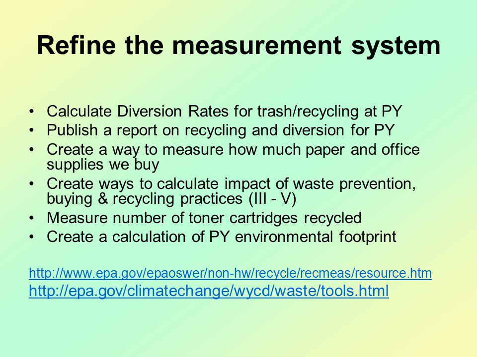 Refine the measurement system Calculate Diversion Rates for trash/recycling at PY Publish a report on recycling and diversion for PY Create a way to measure how much paper and office supplies we buy Create ways to calculate impact of waste prevention, buying & recycling practices (III - V) Measure number of toner cartridges recycled Create a calculation of PY environmental footprint http://www.epa.gov/epaoswer/non-hw/recycle/recmeas/resource.htm http://epa.gov/climatechange/wycd/waste/tools.html