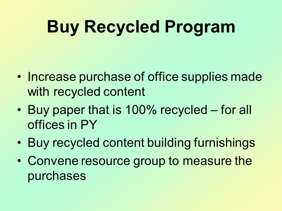 Buy Recycled Program Increase purchase of office supplies made with recycled content Buy paper that is 100% recycled – for all offices in PY Buy recycled content building furnishings Convene resource group to measure the purchases