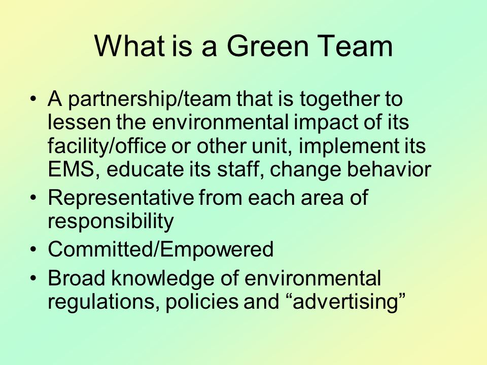 What is a Green Team A partnership/team that is together to lessen the environmental impact of its facility/office or other unit, implement its EMS, educate its staff, change behavior Representative from each area of responsibility Committed/Empowered Broad knowledge of environmental regulations, policies and advertising