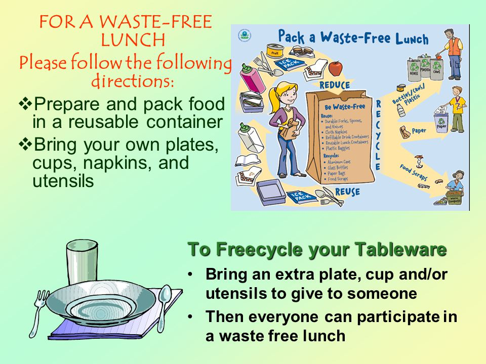 FOR A WASTE-FREE LUNCH Please follow the following directions:  Prepare and pack food in a reusable container  Bring your own plates, cups, napkins, and utensils To Freecycle your Tableware Bring an extra plate, cup and/or utensils to give to someone Then everyone can participate in a waste free lunch