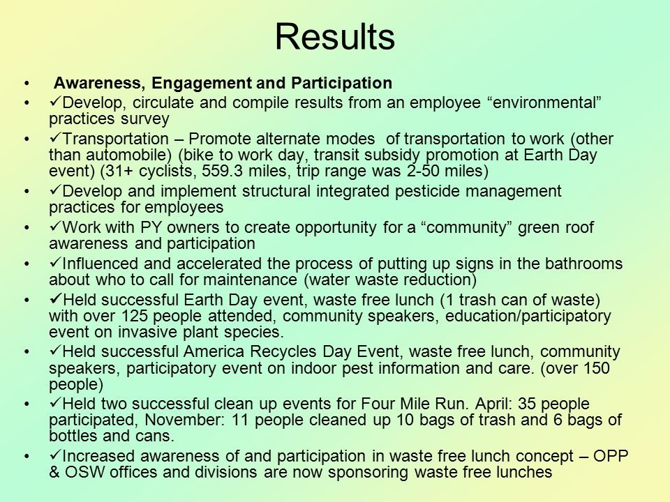 Results Awareness, Engagement and Participation Develop, circulate and compile results from an employee environmental practices survey Transportation – Promote alternate modes of transportation to work (other than automobile) (bike to work day, transit subsidy promotion at Earth Day event) (31+ cyclists, 559.3 miles, trip range was 2-50 miles) Develop and implement structural integrated pesticide management practices for employees Work with PY owners to create opportunity for a community green roof awareness and participation Influenced and accelerated the process of putting up signs in the bathrooms about who to call for maintenance (water waste reduction) Held successful Earth Day event, waste free lunch (1 trash can of waste) with over 125 people attended, community speakers, education/participatory event on invasive plant species.