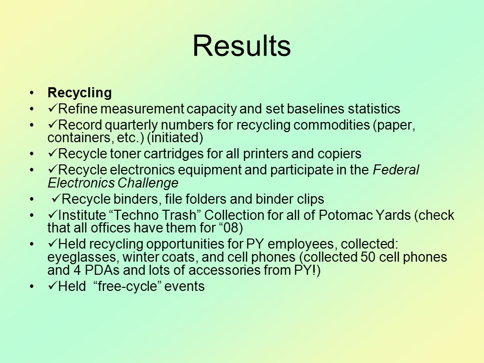 Results Recycling Refine measurement capacity and set baselines statistics Record quarterly numbers for recycling commodities (paper, containers, etc.) (initiated) Recycle toner cartridges for all printers and copiers Recycle electronics equipment and participate in the Federal Electronics Challenge Recycle binders, file folders and binder clips Institute Techno Trash Collection for all of Potomac Yards (check that all offices have them for 08) Held recycling opportunities for PY employees, collected: eyeglasses, winter coats, and cell phones (collected 50 cell phones and 4 PDAs and lots of accessories from PY!) Held free-cycle events