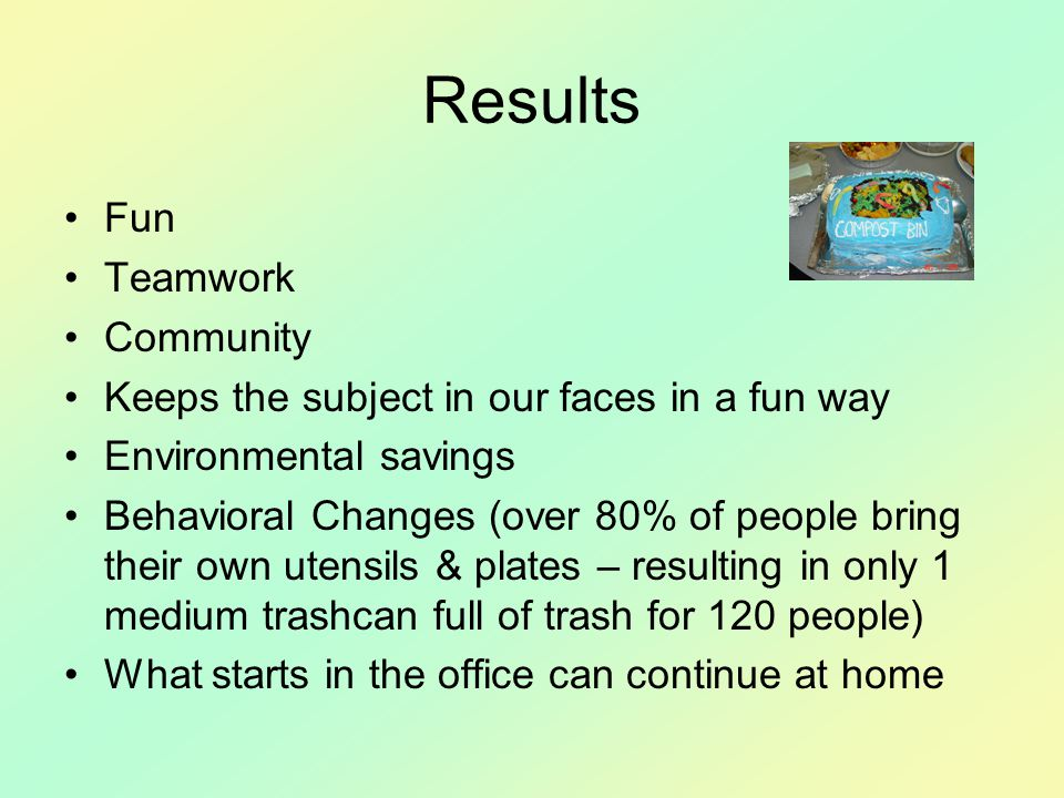 Results Fun Teamwork Community Keeps the subject in our faces in a fun way Environmental savings Behavioral Changes (over 80% of people bring their own utensils & plates – resulting in only 1 medium trashcan full of trash for 120 people) What starts in the office can continue at home