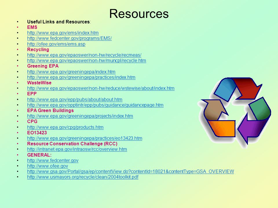 Resources Useful Links and Resources: EMS http://www.epa.gov/ems/index.htm http://www.fedcenter.gov/programs/EMS/ http://ofee.gov/ems/ems.asp Recycling http://www.epa.gov/epaoswer/non-hw/recycle/recmeas/ http://www.epa.gov/epaoswer/non-hw/muncpl/recycle.htm Greening EPA http://www.epa.gov/greeningepa/index.htm http://www.epa.gov/greeningepa/practices/index.htm WasteWise http://www.epa.gov/epaoswer/non-hw/reduce/wstewise/about/index.htm EPP http://www.epa.gov/epp/pubs/about/about.htm http://www.epa.gov/opptintr/epp/pubs/guidance/guidancepage.htm EPA Green Buildings http://www.epa.gov/greeningepa/projects/index.htm CPG http://www.epa.gov/cpg/products.htm EO13423 http://www.epa.gov/greeningepa/practices/eo13423.htm Resource Conservation Challenge (RCC) http://intranet.epa.gov/intraosw/rcc/overview.htm GENERAL: http://www.fedcenter.gov http://www.ofee.gov http://www.gsa.gov/Portal/gsa/ep/contentView.do contentId=18021&contentType=GSA_OVERVIEW http://www.usmayors.org/recycle/clean/2004toolkit.pdf