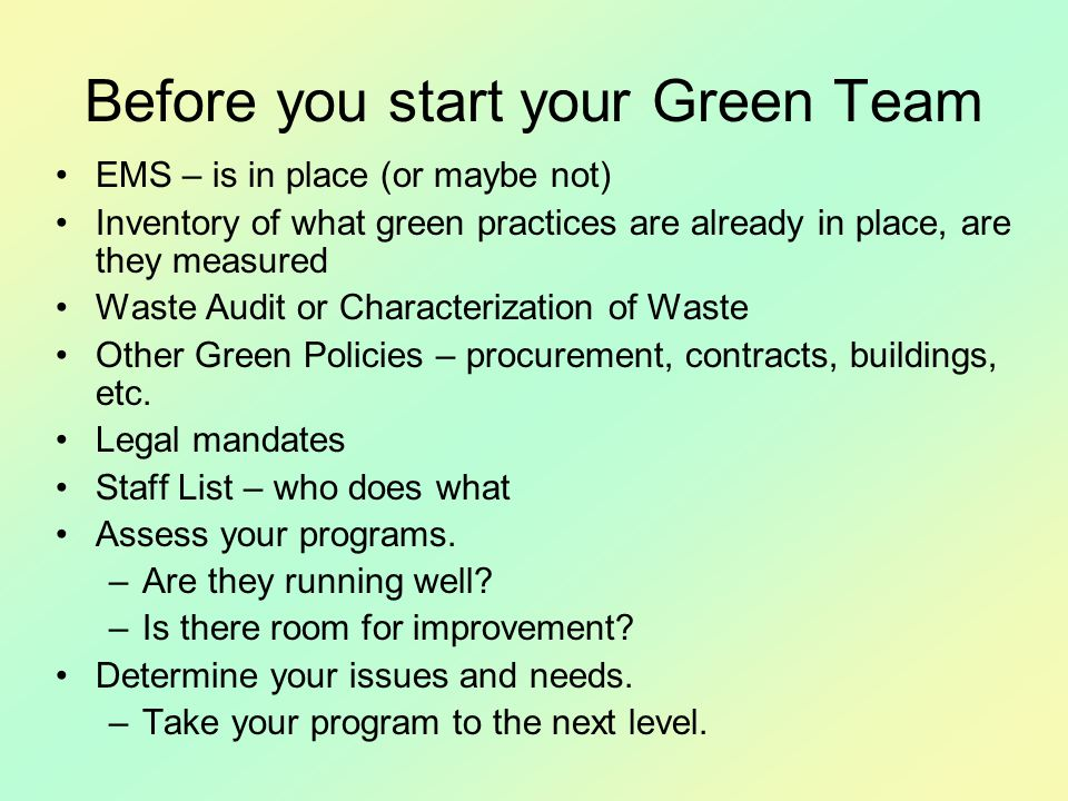 Before you start your Green Team EMS – is in place (or maybe not) Inventory of what green practices are already in place, are they measured Waste Audit or Characterization of Waste Other Green Policies – procurement, contracts, buildings, etc.