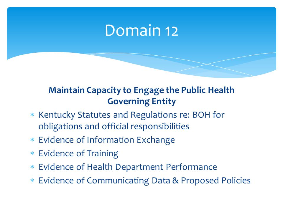 Maintain Capacity to Engage the Public Health Governing Entity  Kentucky Statutes and Regulations re: BOH for obligations and official responsibilities  Evidence of Information Exchange  Evidence of Training  Evidence of Health Department Performance  Evidence of Communicating Data & Proposed Policies Domain 12