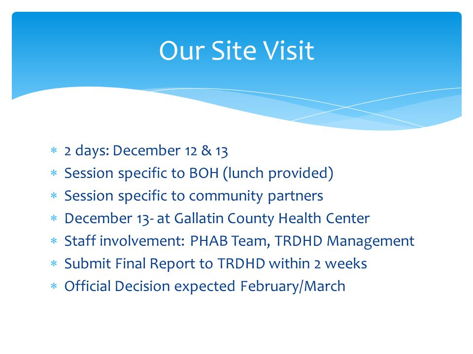  2 days: December 12 & 13  Session specific to BOH (lunch provided)  Session specific to community partners  December 13- at Gallatin County Health Center  Staff involvement: PHAB Team, TRDHD Management  Submit Final Report to TRDHD within 2 weeks  Official Decision expected February/March Our Site Visit