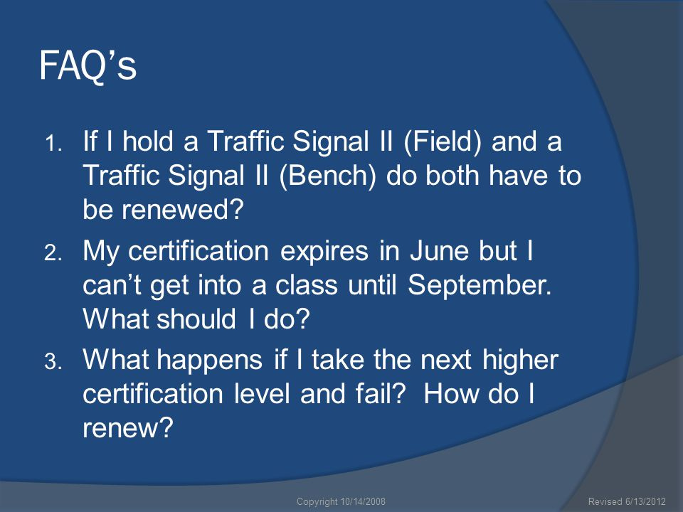 FAQ's 1. If I hold a Traffic Signal II (Field) and a Traffic Signal II (Bench) do both have to be renewed? 2. My certification expires in June but I c