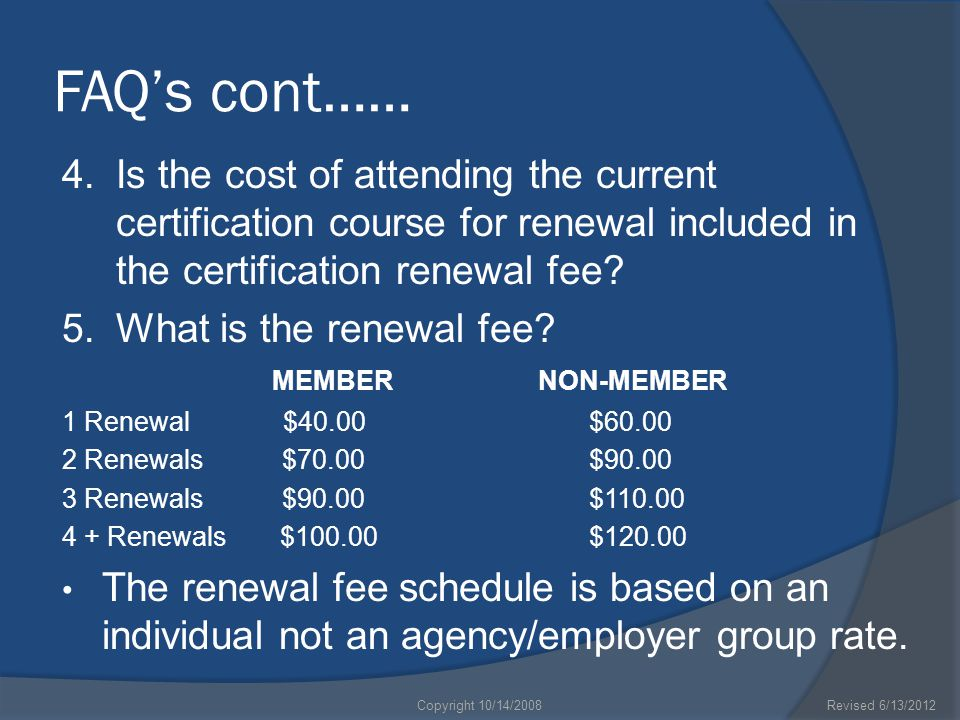 FAQ's cont…… 4.Is the cost of attending the current certification course for renewal included in the certification renewal fee? 5.What is the renewal