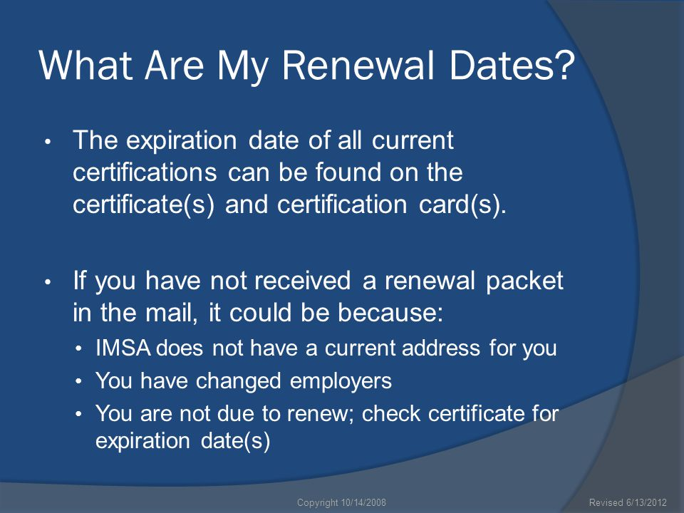What Are My Renewal Dates? The expiration date of all current certifications can be found on the certificate(s) and certification card(s). If you have
