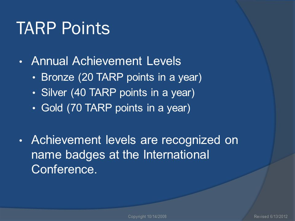 TARP Points Annual Achievement Levels Bronze (20 TARP points in a year) Silver (40 TARP points in a year) Gold (70 TARP points in a year) Achievement levels are recognized on name badges at the International Conference.