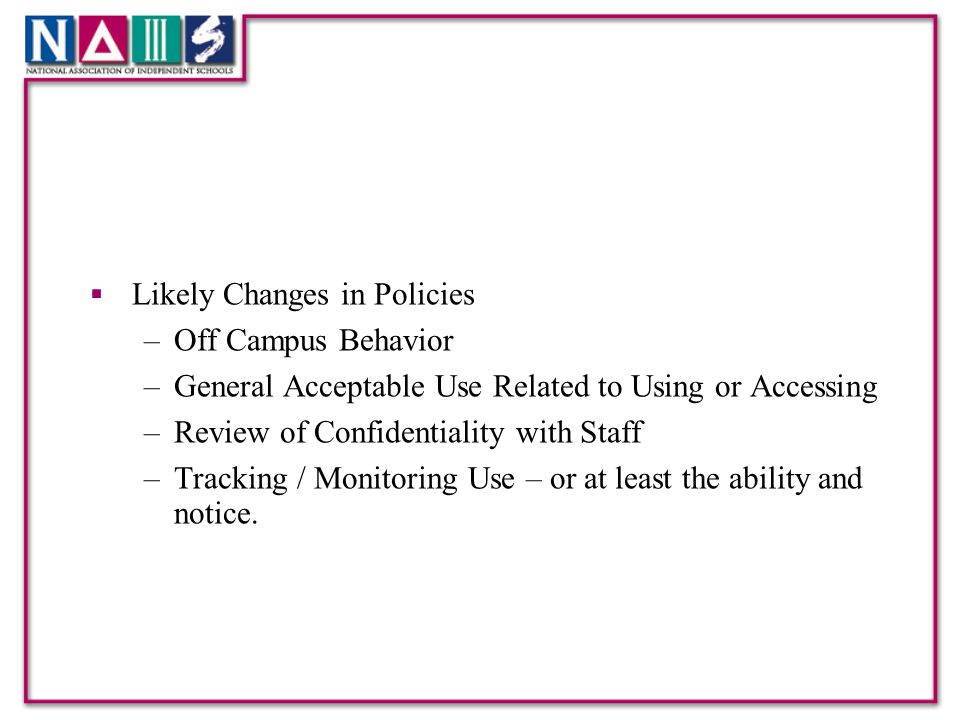  Likely Changes in Policies –Off Campus Behavior –General Acceptable Use Related to Using or Accessing –Review of Confidentiality with Staff –Tracking / Monitoring Use – or at least the ability and notice.