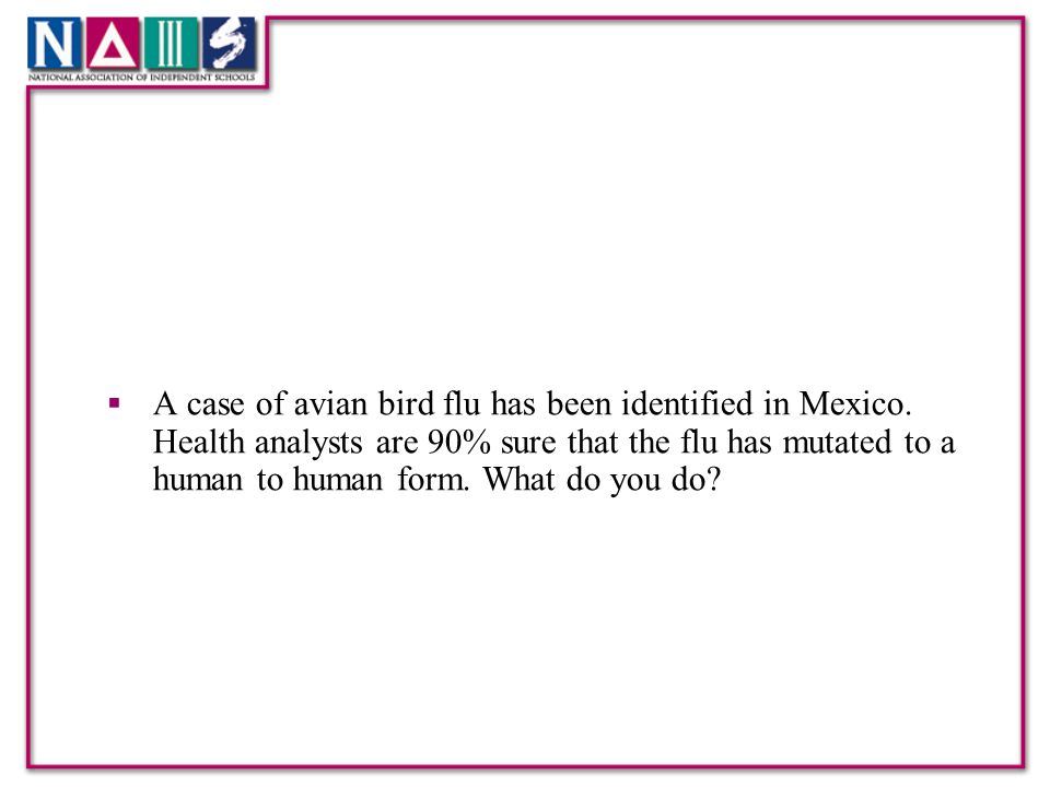  A case of avian bird flu has been identified in Mexico. Health analysts are 90% sure that the flu has mutated to a human to human form. What do you