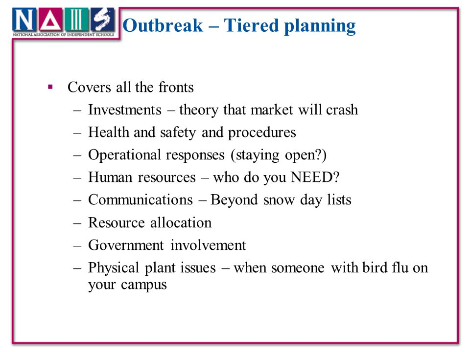 Outbreak – Tiered planning  Covers all the fronts –Investments – theory that market will crash –Health and safety and procedures –Operational responses (staying open?) –Human resources – who do you NEED.