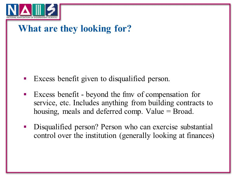 What are they looking for?  Excess benefit given to disqualified person.  Excess benefit - beyond the fmv of compensation for service, etc. Includes