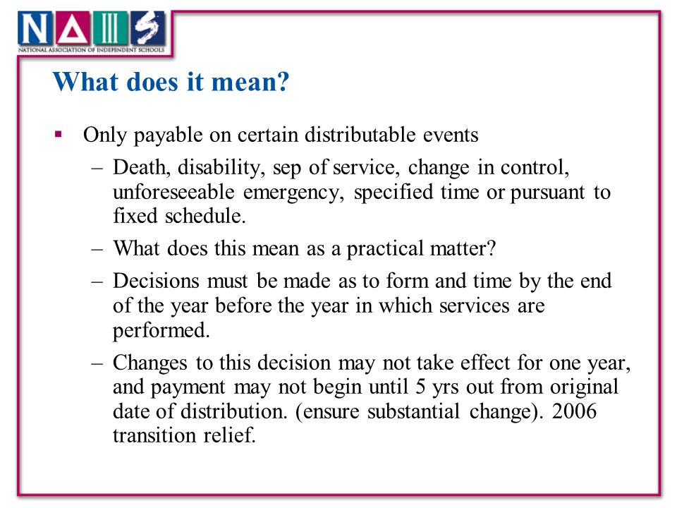 What does it mean?  Only payable on certain distributable events –Death, disability, sep of service, change in control, unforeseeable emergency, spec
