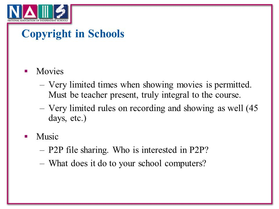 Copyright in Schools  Movies –Very limited times when showing movies is permitted. Must be teacher present, truly integral to the course. –Very limit