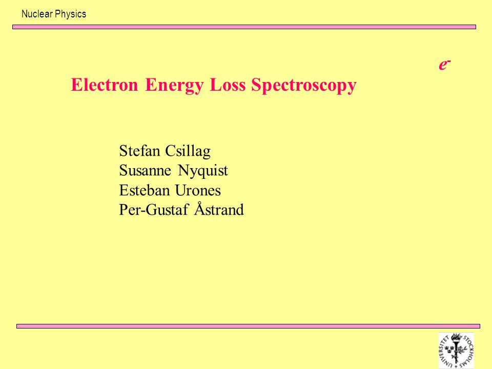 Nuclear Physics e-e- Electron Energy Loss Spectroscopy Stefan Csillag Susanne Nyquist Esteban Urones Per-Gustaf Åstrand