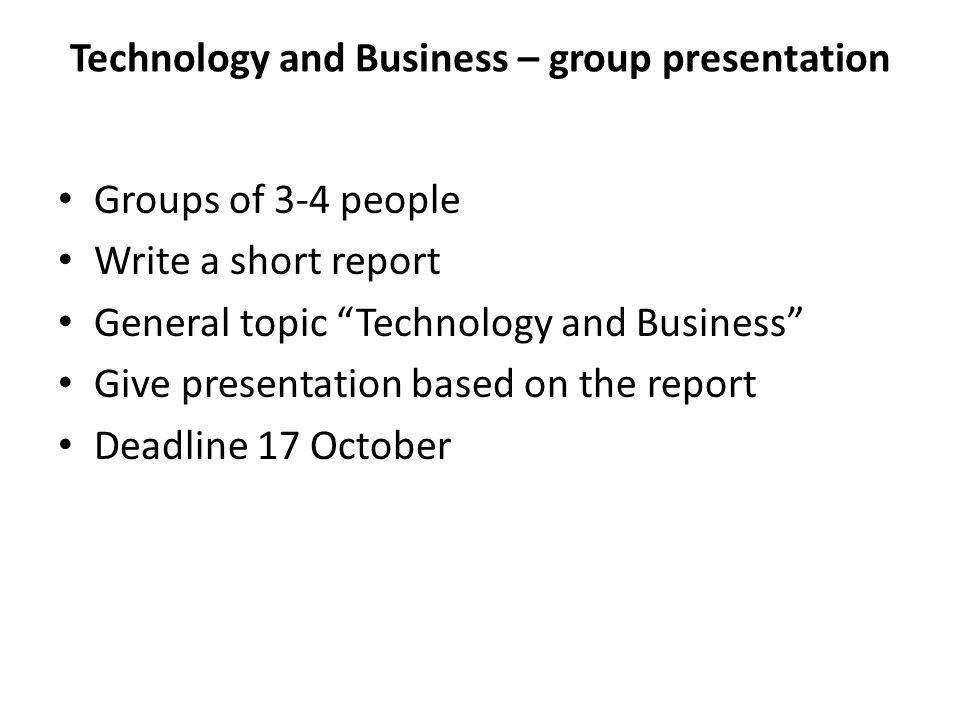 Technology and Business – group presentation Groups of 3-4 people Write a short report General topic Technology and Business Give presentation based on the report Deadline 17 October