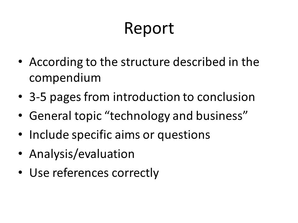 Report According to the structure described in the compendium 3-5 pages from introduction to conclusion General topic technology and business Include specific aims or questions Analysis/evaluation Use references correctly
