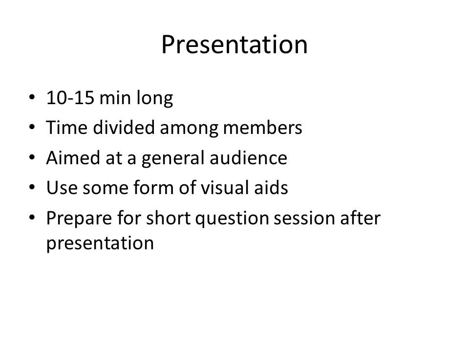 Presentation 10-15 min long Time divided among members Aimed at a general audience Use some form of visual aids Prepare for short question session after presentation