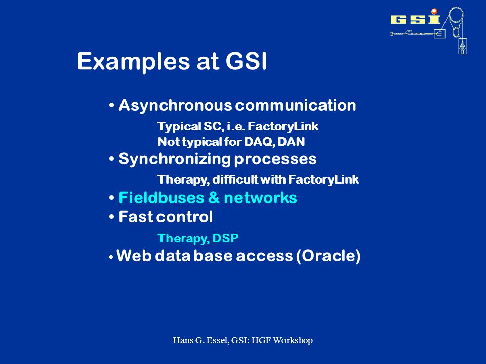 Hans G. Essel, GSI: HGF Workshop Examples at GSI Asynchronous communication Typical SC, i.e. FactoryLink Not typical for DAQ, DAN Synchronizing proces