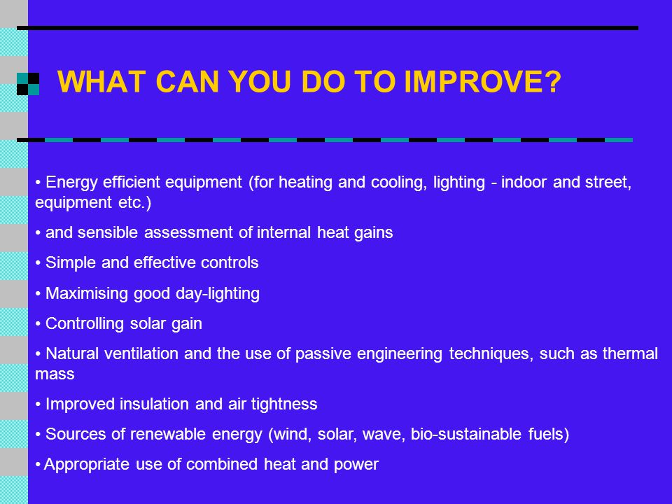 WHAT CAN YOU DO TO IMPROVE? Energy efficient equipment (for heating and cooling, lighting - indoor and street, equipment etc.) and sensible assessment