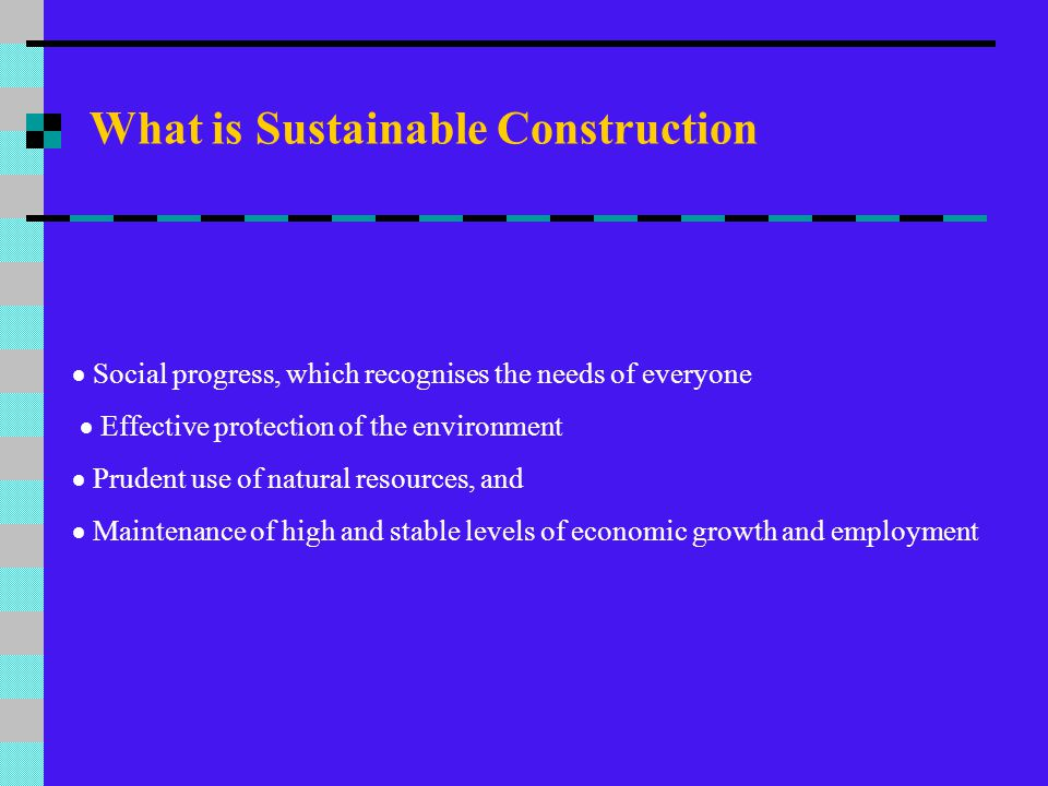 Defining Sustainability Sustainability can be defined using the following comparison: Traditional Criteria Performance Quality Cost Sustainability Criteria Resource depletion Environmental degradation Healthy environment