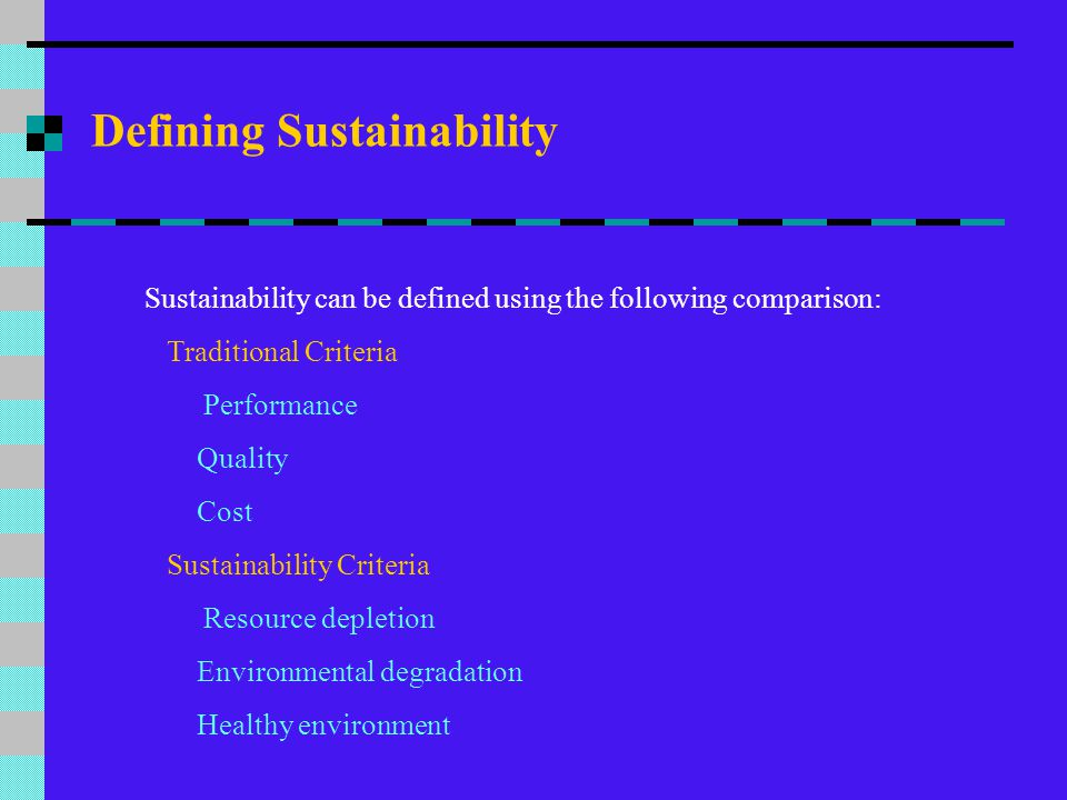 Defining Sustainability Sustainability can be defined using the following comparison: Traditional Criteria Performance Quality Cost Sustainability Cri