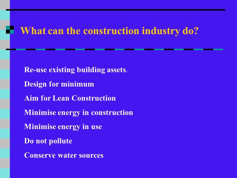 What can the construction industry do? Re-use existing building assets. Design for minimum Aim for Lean Construction Minimise energy in construction M