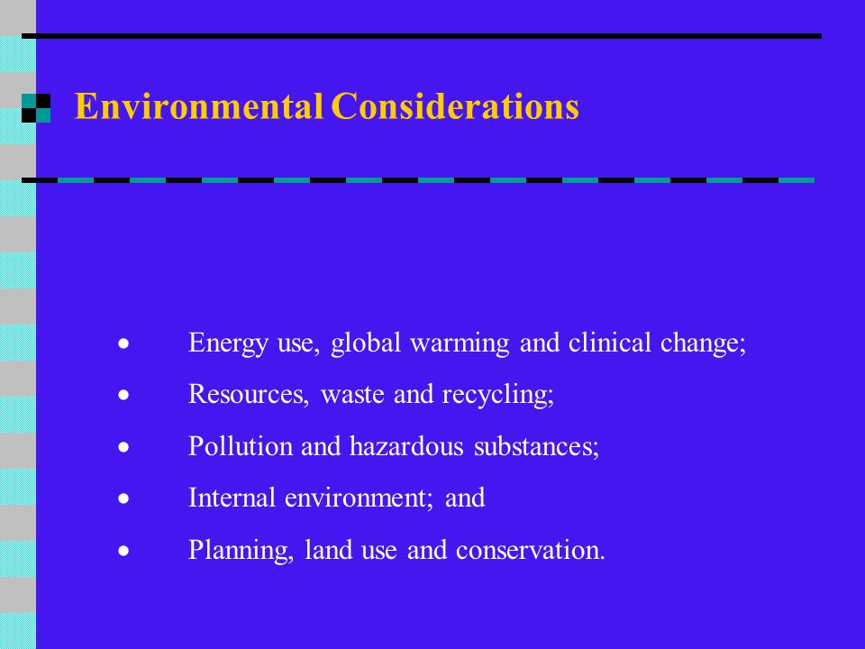 Environmental Considerations More selective of building materials The following considerations need to be taken into account: Environmental performance of the processes used by manufacturers and suppliers generally;  Use of recycled materials;  Re-usability of materials and items; and  Recyclability of materials and items.