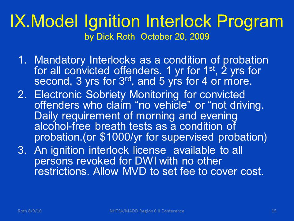 IX.Model Ignition Interlock Program by Dick Roth October 20, 2009 1.Mandatory Interlocks as a condition of probation for all convicted offenders.