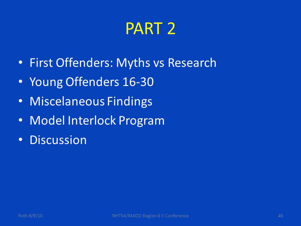 PART 2 First Offenders: Myths vs Research Young Offenders 16-30 Miscelaneous Findings Model Interlock Program Discussion Roth 8/9/10NHTSA/MADD Region 6 II Conference46