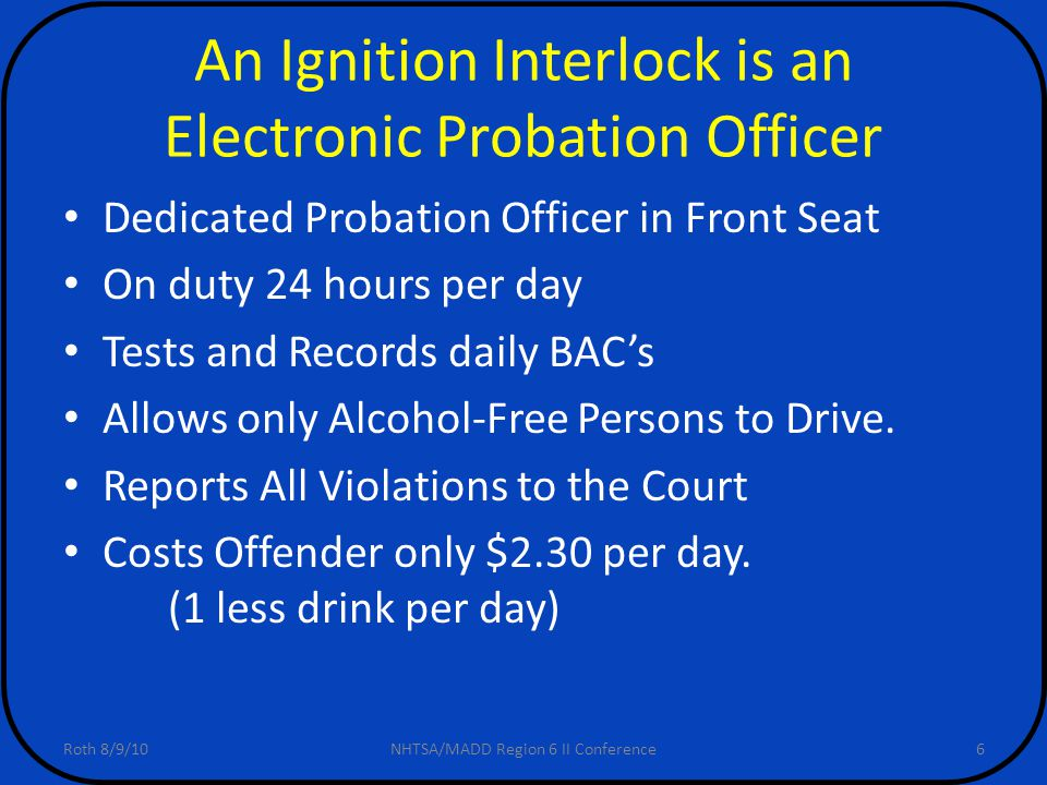 6 An Ignition Interlock is an Electronic Probation Officer Dedicated Probation Officer in Front Seat On duty 24 hours per day Tests and Records daily BAC's Allows only Alcohol-Free Persons to Drive.