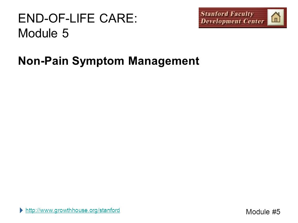 http://www.growthhouse.org/stanford Module #5 END-OF-LIFE CARE: Module 5 Non-Pain Symptom Management