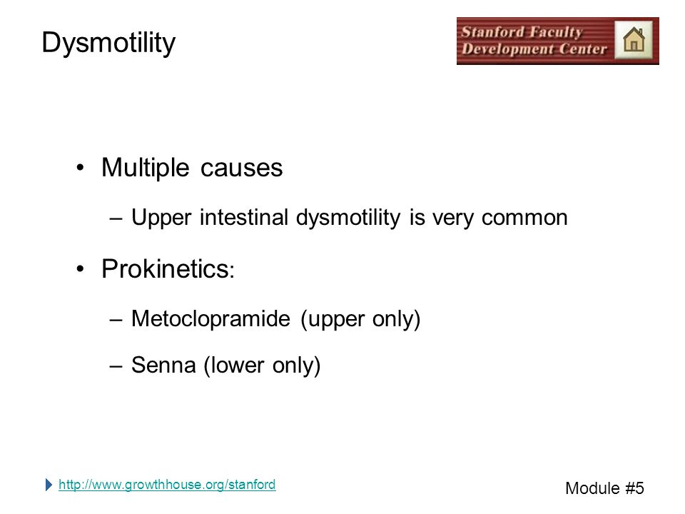 http://www.growthhouse.org/stanford Module #5 Dysmotility Multiple causes –Upper intestinal dysmotility is very common Prokinetics : –Metoclopramide (upper only) –Senna (lower only)