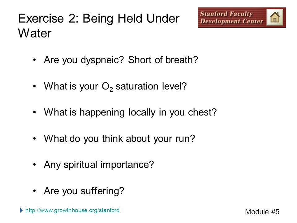 http://www.growthhouse.org/stanford Module #5 Exercise 2: Being Held Under Water Are you dyspneic.