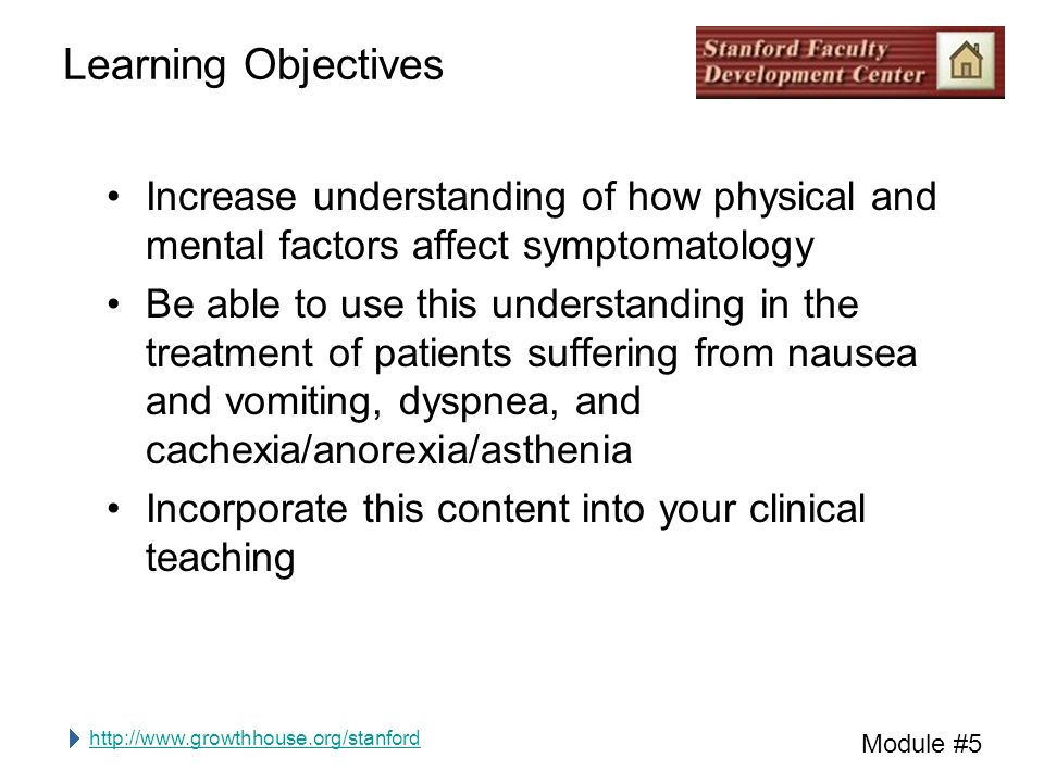 http://www.growthhouse.org/stanford Module #5 Learning Objectives Increase understanding of how physical and mental factors affect symptomatology Be able to use this understanding in the treatment of patients suffering from nausea and vomiting, dyspnea, and cachexia/anorexia/asthenia Incorporate this content into your clinical teaching