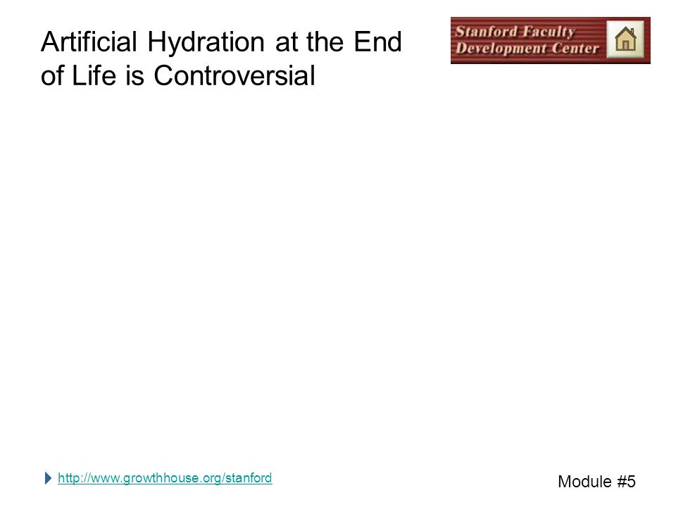 http://www.growthhouse.org/stanford Module #5 Artificial Hydration at the End of Life is Controversial