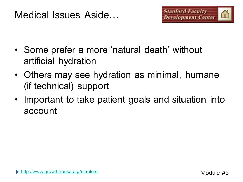http://www.growthhouse.org/stanford Module #5 Medical Issues Aside… Some prefer a more 'natural death' without artificial hydration Others may see hydration as minimal, humane (if technical) support Important to take patient goals and situation into account