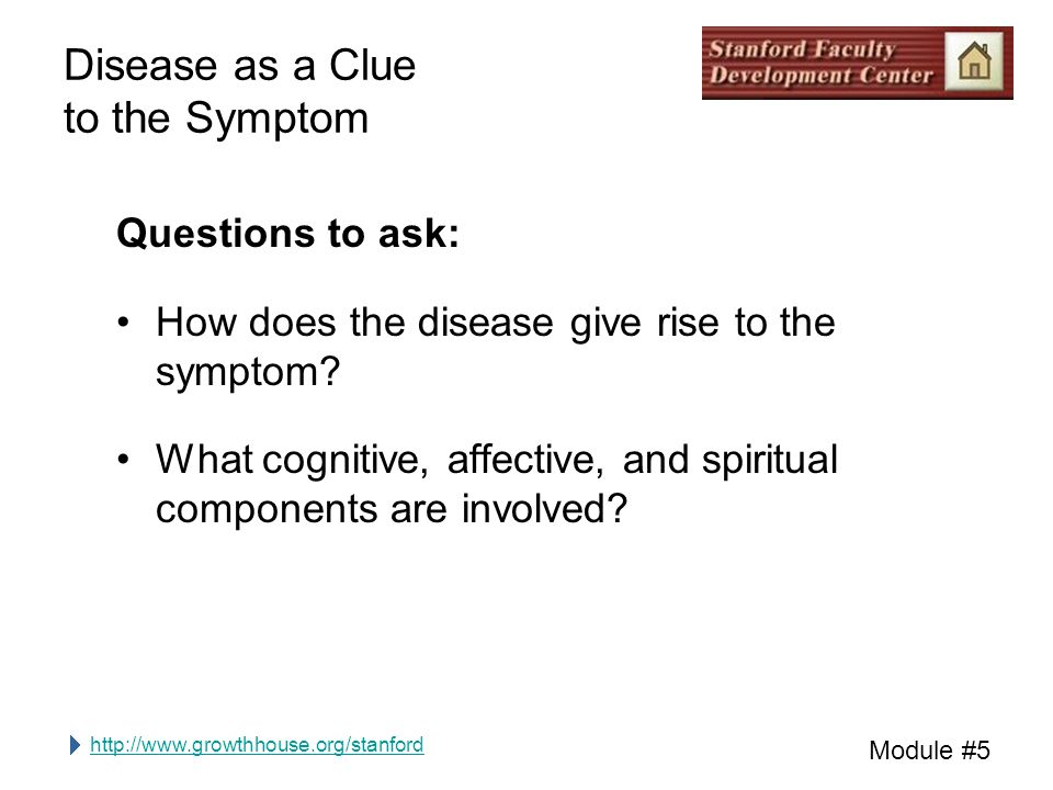 http://www.growthhouse.org/stanford Module #5 Disease as a Clue to the Symptom Questions to ask: How does the disease give rise to the symptom.