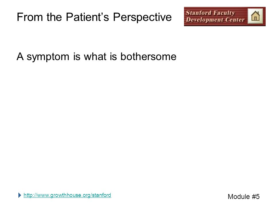 http://www.growthhouse.org/stanford Module #5 From the Patient's Perspective A symptom is what is bothersome