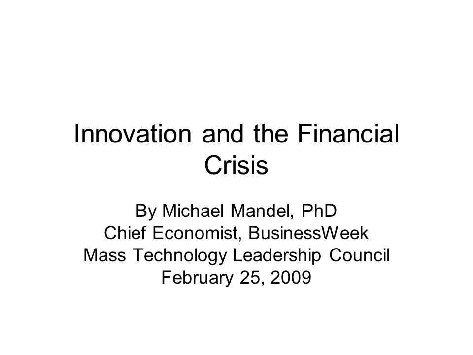 Innovation and the Financial Crisis By Michael Mandel, PhD Chief Economist, BusinessWeek Mass Technology Leadership Council February 25, 2009
